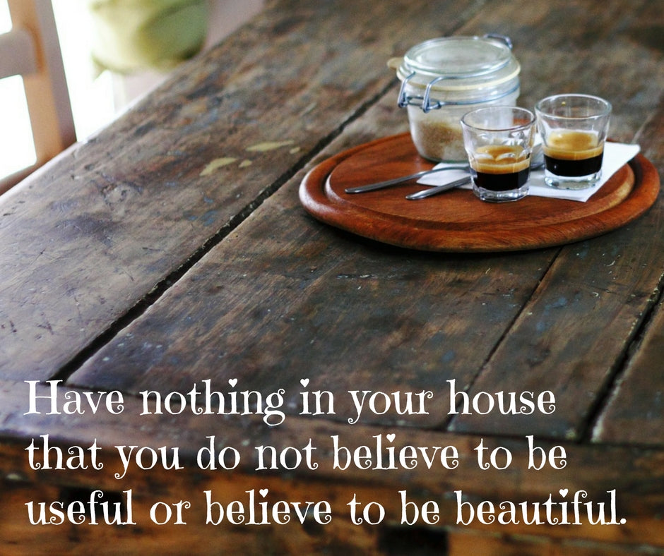 Have nothing in your house that you do not believe to be useful or believe to be beautiful.