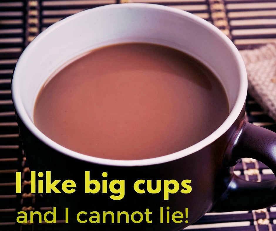 I like big cups and I cannot lie!