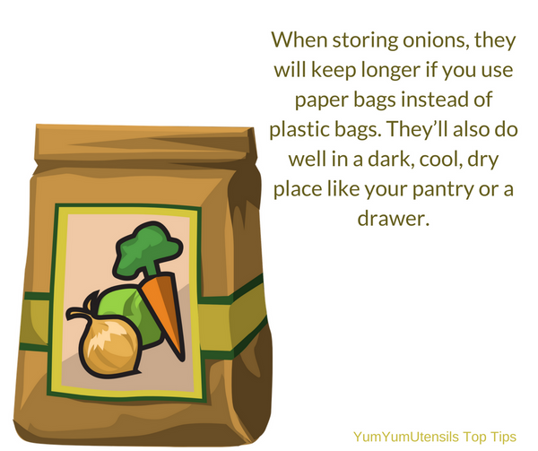 When storing onions, they will keep longer if you use paper bags instead of plastic bags. They'll also do well in a dark, cool, dry place like your pantry or a drawer.