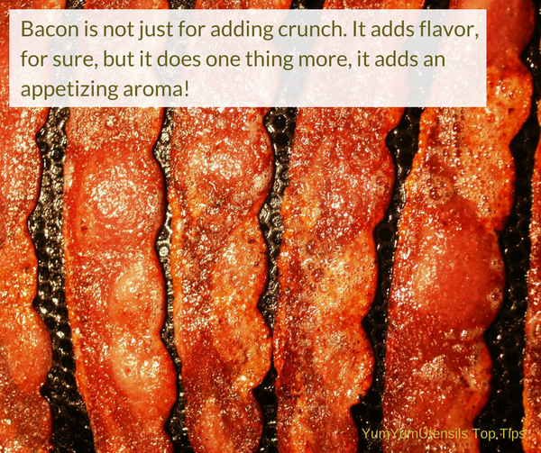 Cooking Tip: Bacon is not just for adding crunch. It adds flavor, for sure, but it does one thing more, it adds an appetizing aroma!