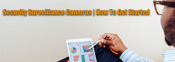 Security Surveillance Cameras, How to Get Started