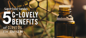 5 C-lovely Benefits of Clove Oil for the Skin