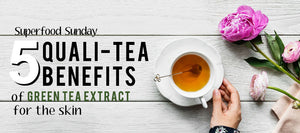 5 Quali-tea Benefits of Green Tea Extract for the Skin