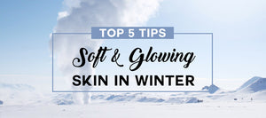 top tips for soft glowing skin in winter