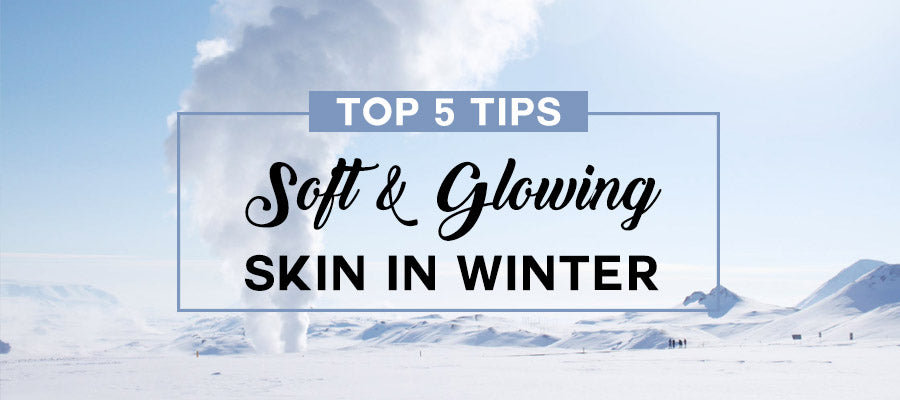 top 5 tips for soft glowing skin in winter