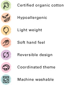 Certified organic cotton, Hypoallergenic, Breathable, Light weight, Soft hand feel, Reversible Design, Coordinated Theme, Machine washable