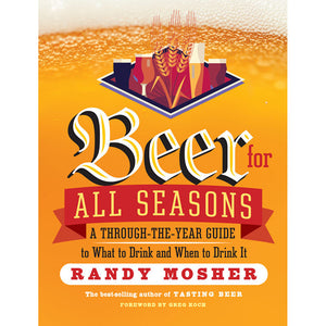 Beer For All Seasons: A Through-the-Year Guide to What to Drink and When to Drink It