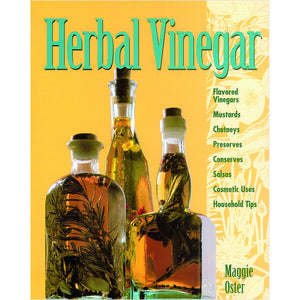Herbal Vinegar: Flavored Vinegars, Mustards, Chutneys, Preserves, Conserves, Salsas, Cosmetic Uses, Household Tips