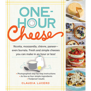 One-Hour Cheese: Ricotta, Mozzarella, Chèvre, Paneer - Even Burrata. Fresh and Simple Cheeses You Can Make in an Hour or Less!
