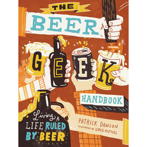 The Beer Geek Handbook: Living a Life Ruled by Beer