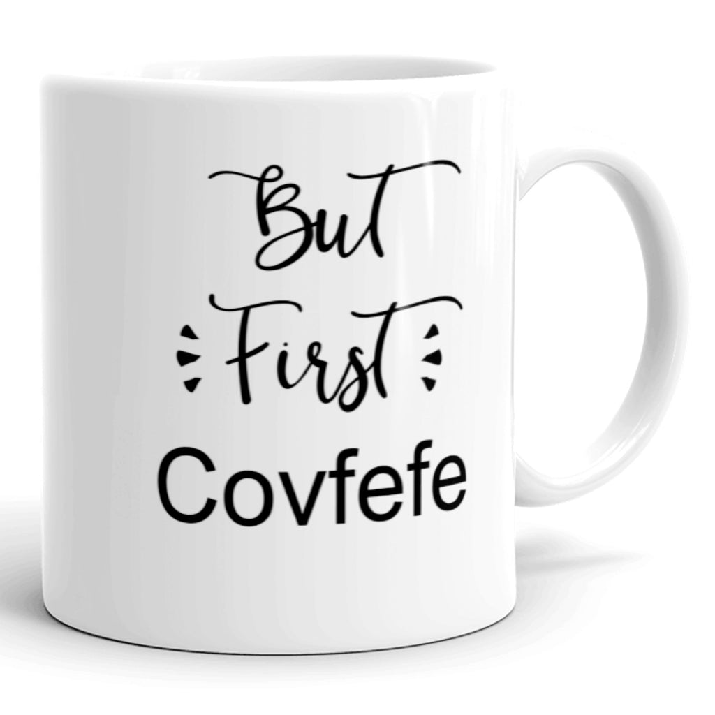 Covfefe Coffee Mug. But First, Covfefe. Political Humor. Gag Gift. Dishwasher and Microwave Safe