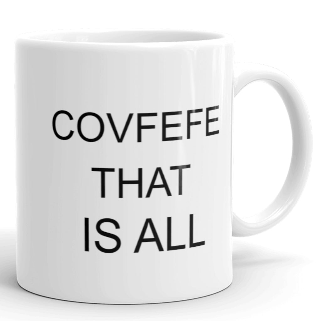Funny Political Coffee Mug.  Covfefe That Is All. White Ceramic Coffee Cup Available in 11 oz. and 15 oz. Mugs.  Microwave and Dishwasher Safe.