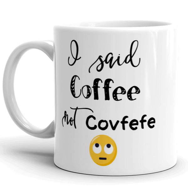 Covfefe Coffee Mug. I Said Coffee, Not Covfefe. Political Humor. Gag Gift. Dishwasher and Microwave Safe
