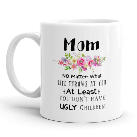 Mothers Day Coffee Mug, Mom, No Matter What Life Throws At You At Least You Don't Have Ugly Children
