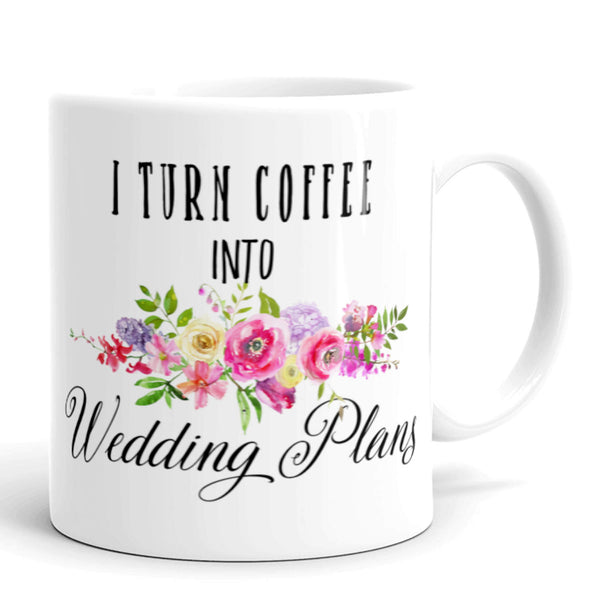 Wedding Coffee Mug, I Turn Coffee Into Wedding Plans
