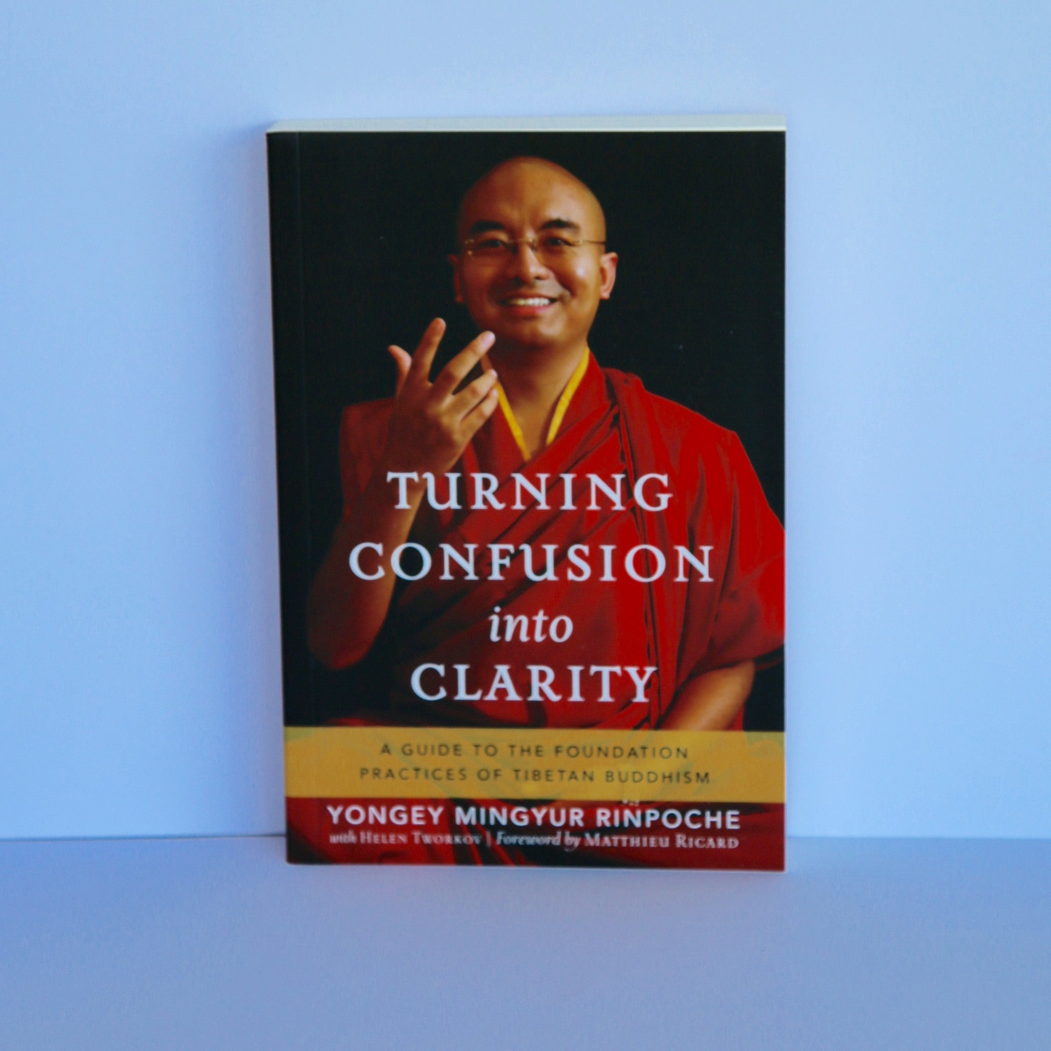 Turning Confusion into Clarity - A Guide to the Foundation Practices of Tibetan Buddhism by Yongey Mingyur Rinpoche with Helen Tworkov