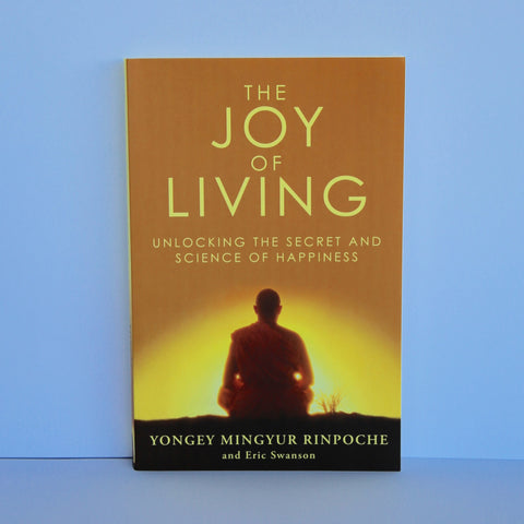 The Joy of Living - Unlocking the Secret and Science of Happiness by Yongey Mingyur Rinpoche and Eric Swanson