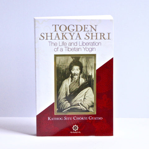 Togden Shakya Shri - The Life and Liberation of a Tibetan Yogin by Kathog Situ Chokyi Gyatso