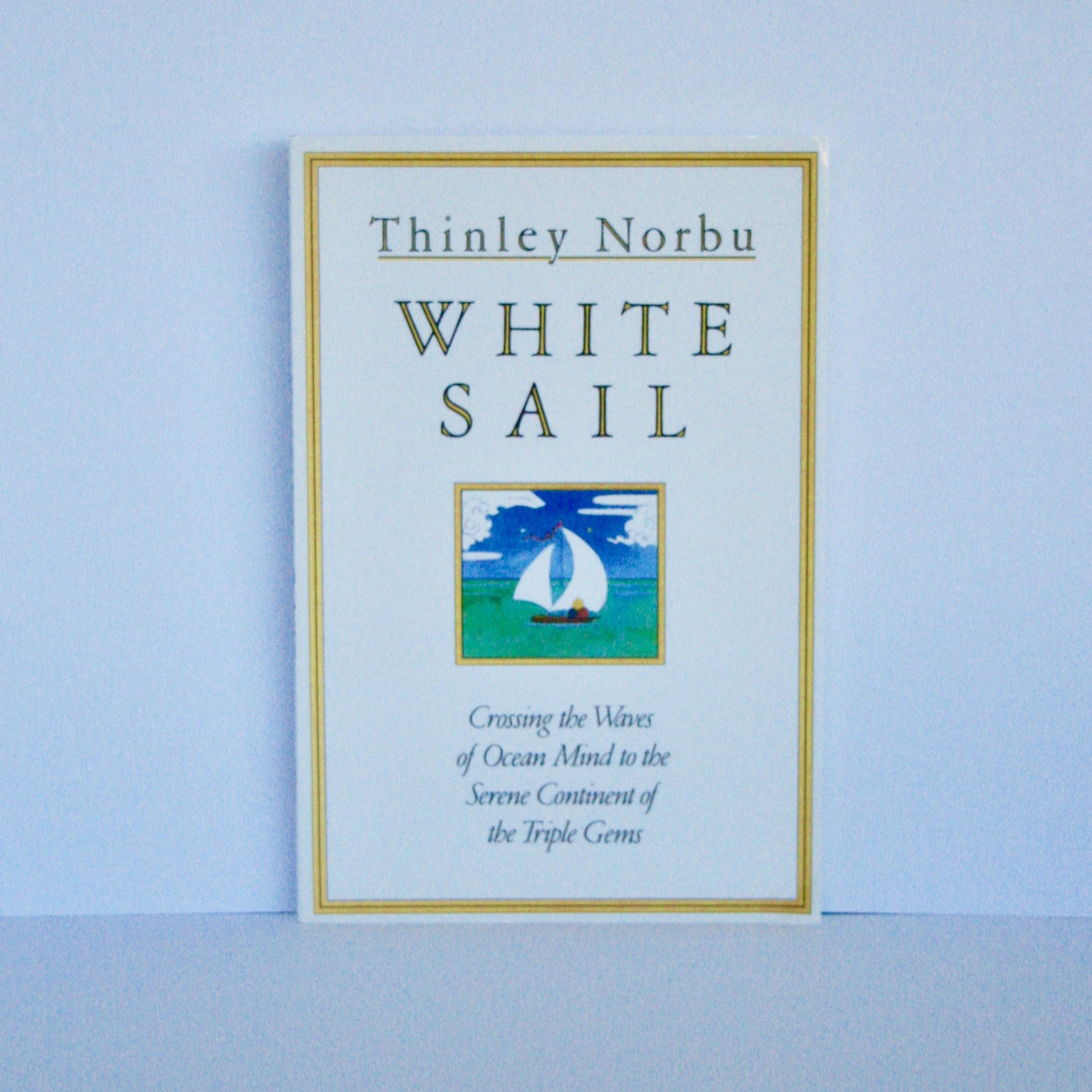 White Sail - Crossing the Waves of Ocean Mind to the Serene Continent of the Triple Gems by Thinley Norbu
