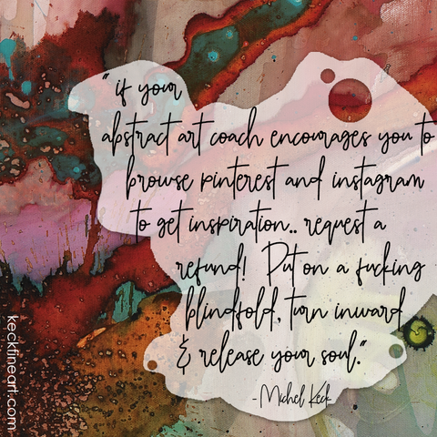Michel Keck Art Quote on inspiration if your art coach tells you to search instagram or pinterest for inspiration request a refund.. put on a fucking blindfold and release your soul!