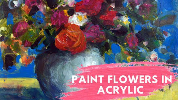 NEW ONLINE WORKSHOP - Expressive Flowers in Acrylic Paint