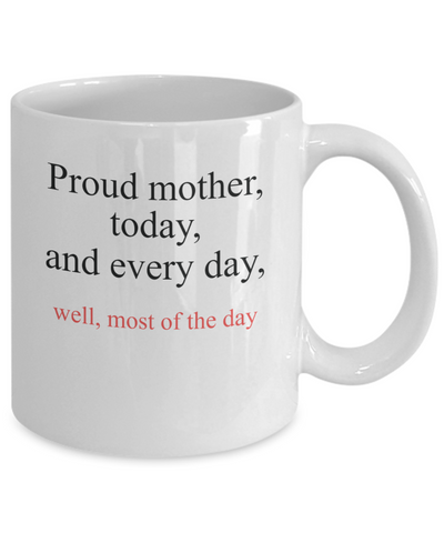 Proud Mother Today and Every day, Well Most of the Day Mug