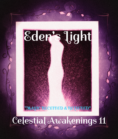 "87 - ""EDEN'S LIGHT"" ESSENCES<br>Celestial Awakenings 11<br>""MAGIC RECEIVED & RELIEVED"""