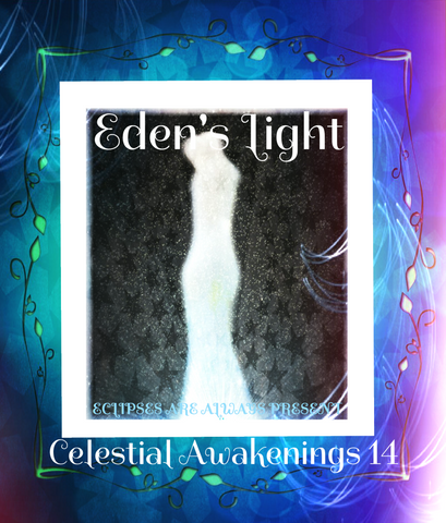 "90 - ""EDEN'S LIGHT"" ESSENCES<br>Celestial Awakenings 14<br>""ECLIPSES ARE ALWAYS PRESENT"""