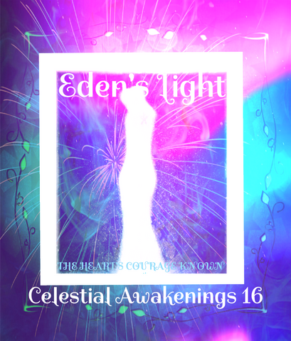 "92 - ""EDEN'S LIGHT"" ESSENCES<br>Celestial Awakenings 16<br>""THE HEART'S COURAGE KNOWN"""