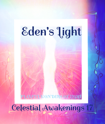 "93 - ""EDEN'S LIGHT"" ESSENCES<br>Celestial Awakenings 17<br>""PLAYFUL WONDERS OF LIGHT"""