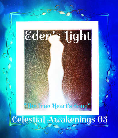 "79 - ""EDEN'S LIGHT"" ESSENCES<br>Celestial Awakenings 03<br>""THE TRUE HEART'S SONG"""