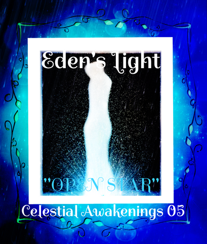 "81 - ""EDEN'S LIGHT"" ESSENCES<br>Celestial Awakenings 05<br>""OPEN STAR"""