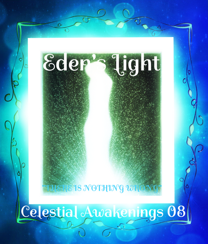 "84 - ""EDEN'S LIGHT"" ESSENCES<br>Celestial Awakenings 08<br>""THERE IS NOTHING WRONG"""