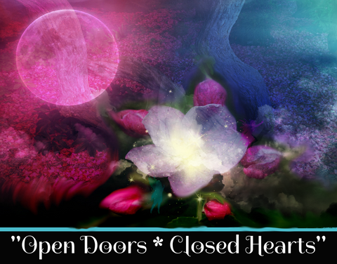 """OPEN DOORS * CLOSED HEARTS"" - SACRED SHADOW ESSENCE OF LIGHT 013"