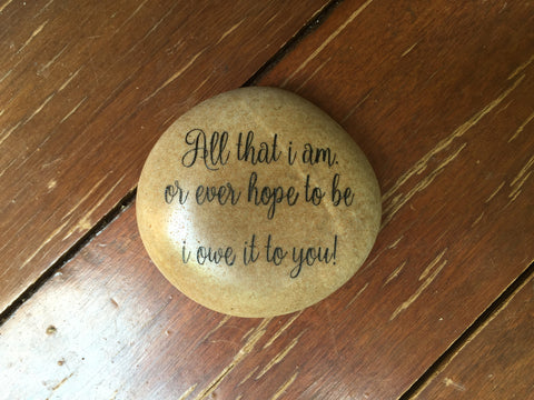 "Located in Bangalore, Tile Italia Pebbles is the best option for you to buy engraved pebbles! This pebble- ""All that I am or ever hope to be I owe it to you!"" make great gifts for Mother's day, Father's day, Valentine's Day, Friendship day, Anniversaries and birthdays! They make the perfect gift for your loved ones. They require low maintenance and are cheap and reasonable."