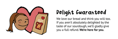 Delight Guaranteed. We love our bread and think you will too. If you aren't absolutely delighted by the taste of our sourdough, we'll gladly give you a full refund.