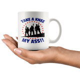 TAKE A KNEE MY ASS! PATRIOTIC SOLDIERS COFFEE MUG