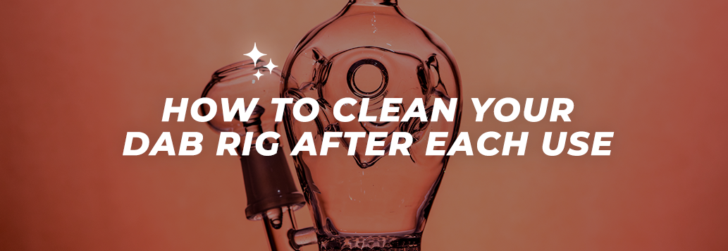 How to Clean Your Dab Rig After Each Use
