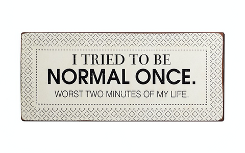 I tried to be normal once. Worst two minutes of my life, iron sign