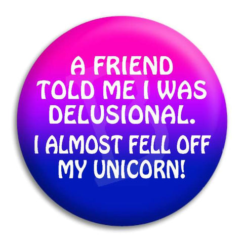 A Friend Told Me Im Delusional Button Badge