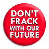 Don'T Frack With Our Future Button Badge