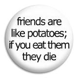 Friends Are Like Potatoes Button Badge