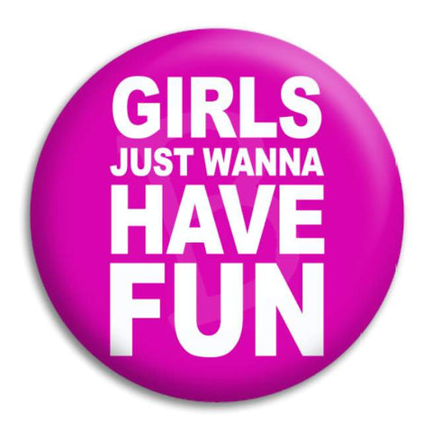 Girls Just Wanna Have Fun Button Badge