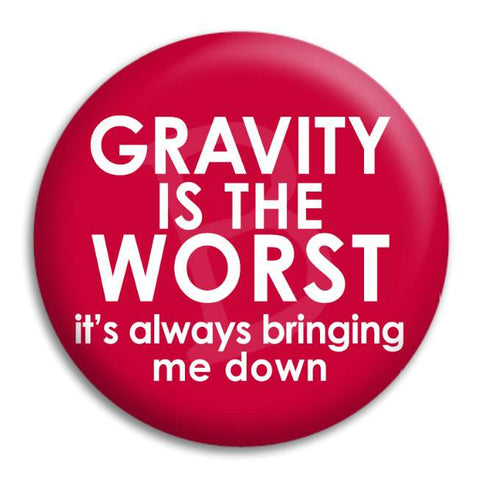 Gravity Is The Worst Button Badge