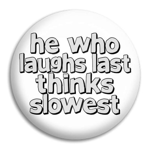 He Who Laughs Last Thinks Button Badge