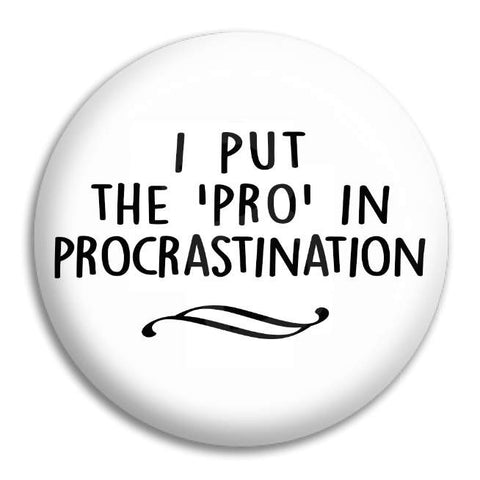 I Put The Pro In Procrastination Button Badge