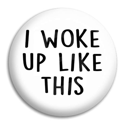 I Woke Up Like This Button Badge