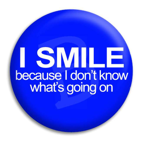 I Smile Because I Don'T Know Button Badge