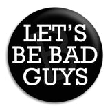 Lets Be Bad Guys Button Badge