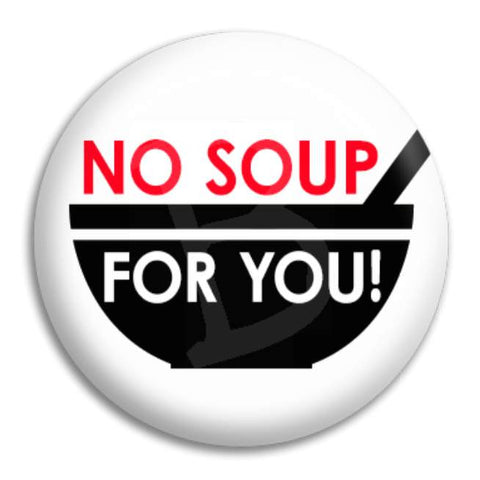 No Soup For You Button Badge
